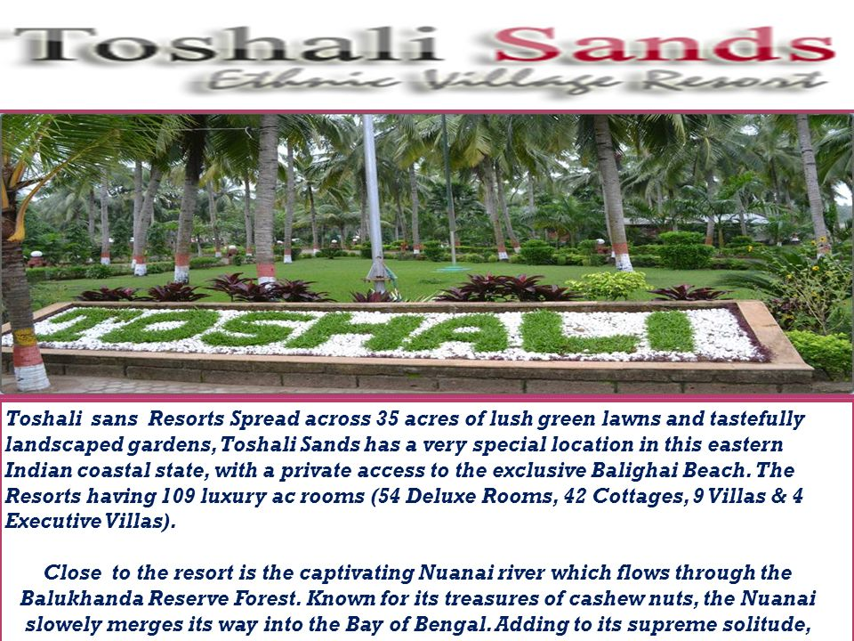Toshali sans Resorts Spread across 35 acres of lush green lawns and tastefully landscaped gardens, Toshali Sands has a very special location in this eastern Indian coastal state, with a private access to the exclusive Balighai Beach.