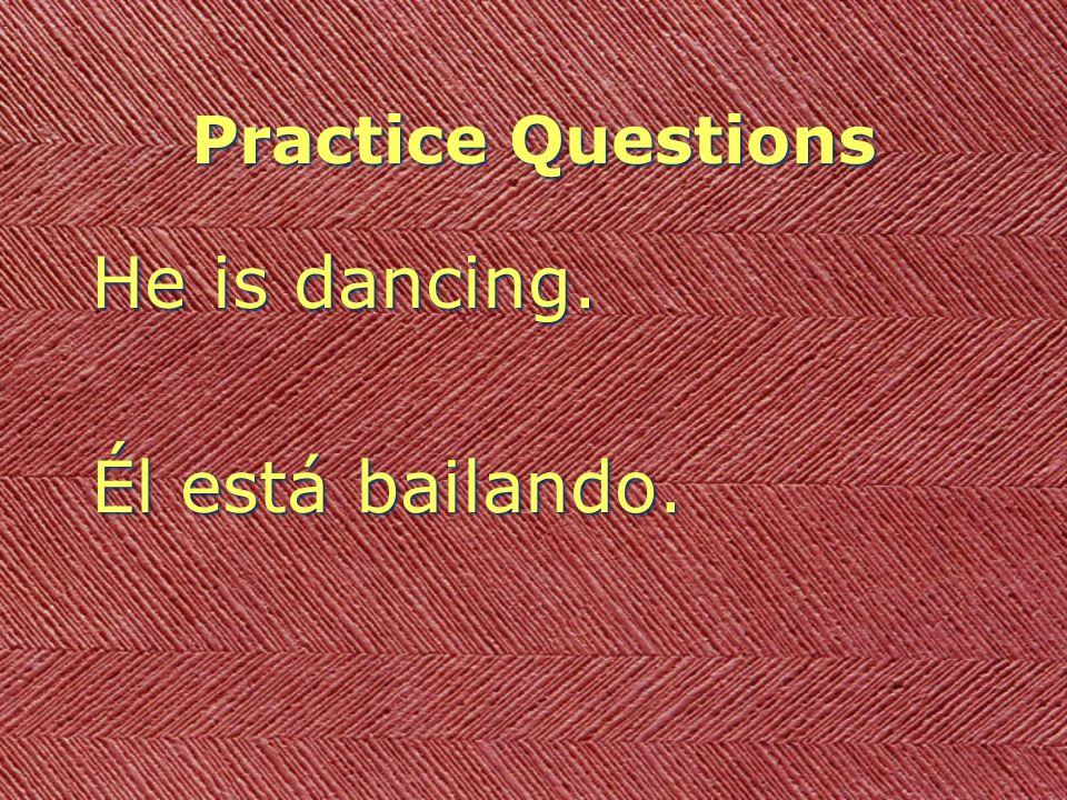 Practice Questions He is dancing. Él está bailando. He is dancing. Él está bailando.