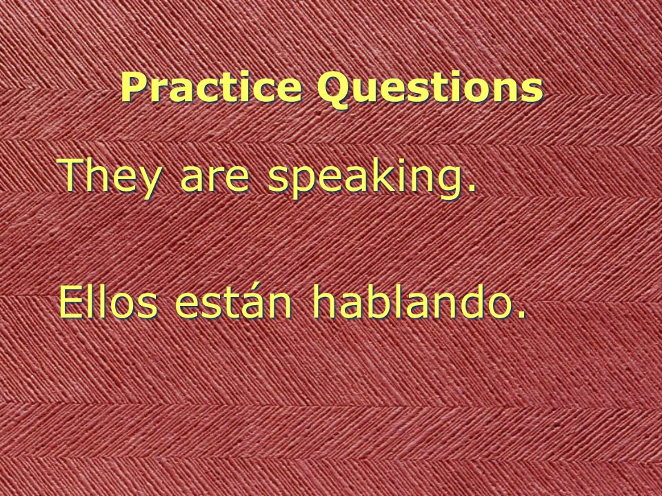 Practice Questions They are speaking. Ellos están hablando.