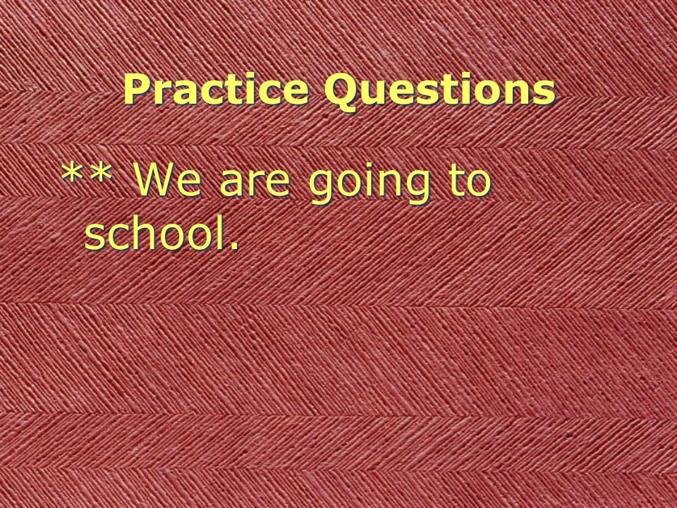 Practice Questions ** We are going to school.
