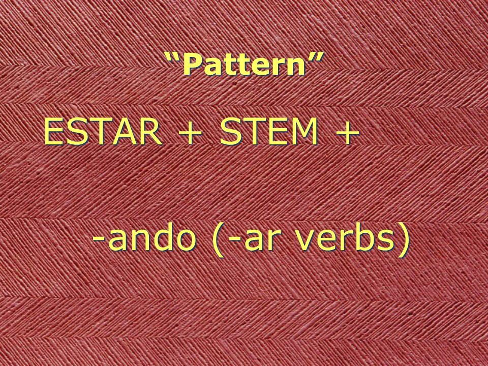 Pattern ESTAR + STEM + -ando (-ar verbs) -iendo (-er/-ir verbs) ESTAR + STEM + -ando (-ar verbs) -iendo (-er/-ir verbs)