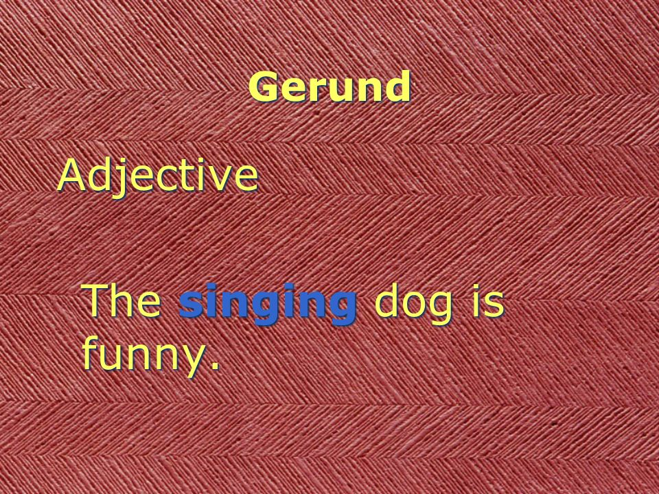Gerund Adjective The singing dog is funny. Adjective The singing dog is funny.