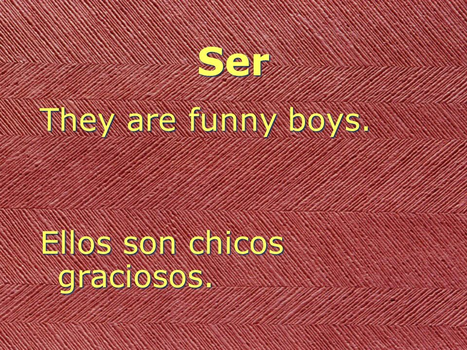 Ser They are funny boys. Ellos son chicos graciosos. They are funny boys. Ellos son chicos graciosos.
