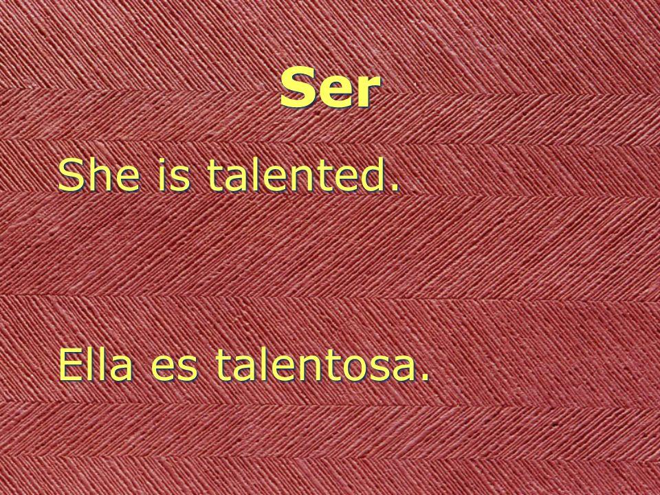 Ser She is talented. Ella es talentosa. She is talented. Ella es talentosa.