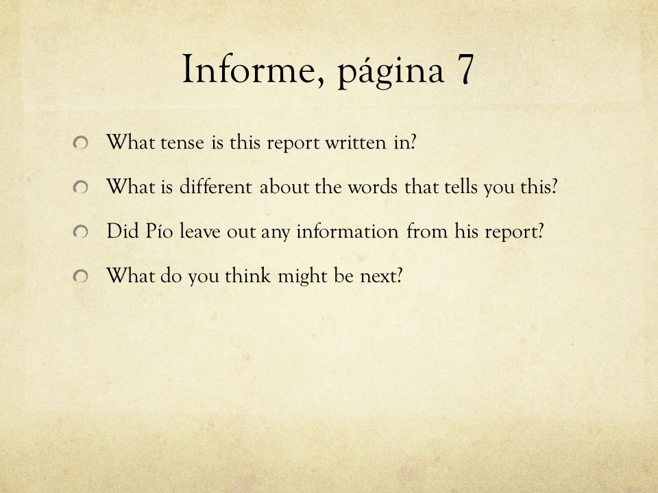 Informe, página 7 What tense is this report written in? What is different about the words that tells you this? Did Pío leave out any information from