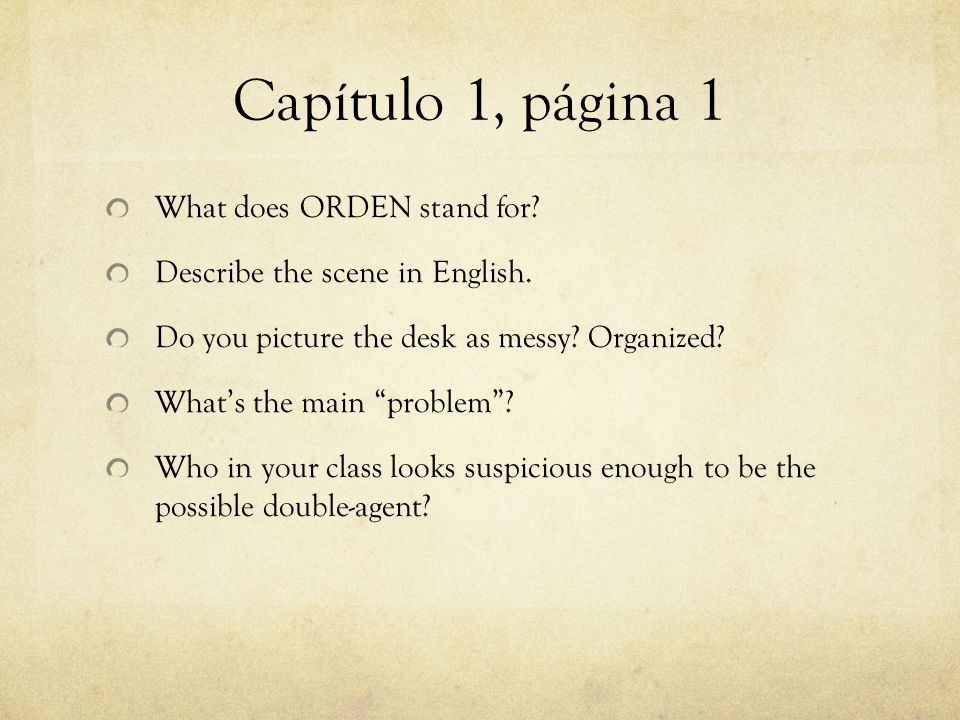 Capítulo 1, página 1 What does ORDEN stand for? Describe the scene in English. Do you picture the desk as messy? Organized? Whats the main problem? Wh