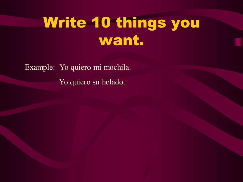 Write 10 things you want. Example: Yo quiero mi mochila. Yo quiero su helado.