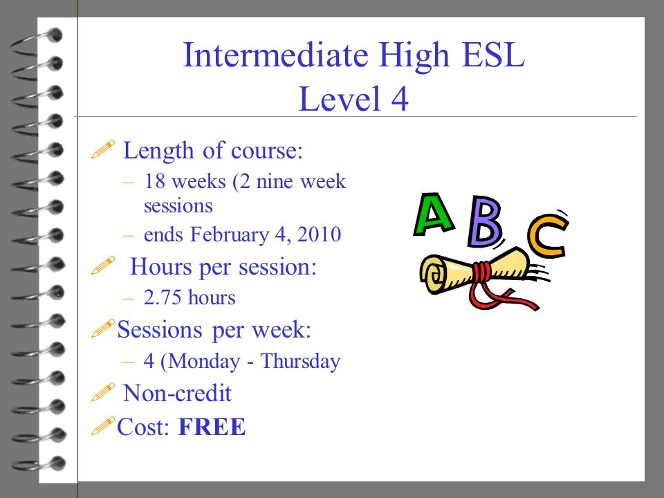 Intermediate High ESL Level 4 ! Length of course: –18 weeks (2 nine week sessions –ends February 4, 2010 ! Hours per session: –2.75 hours !Sessions pe