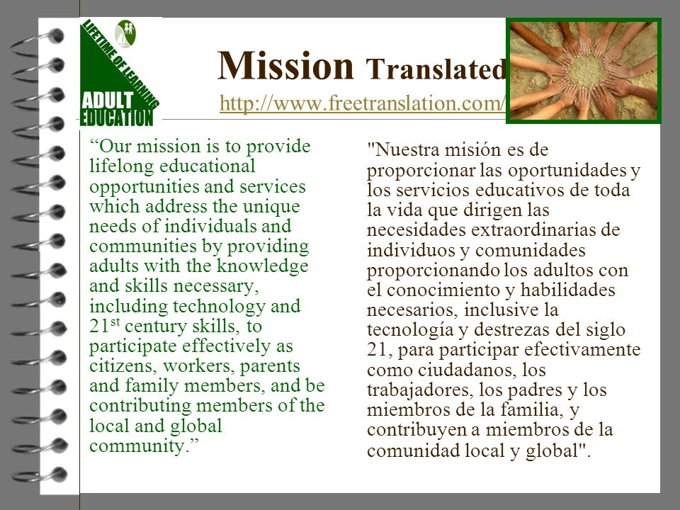 Mission Translated http://www.freetranslation.com/ http://www.freetranslation.com/ Our mission is to provide lifelong educational opportunities and services which address the unique needs of individuals and communities by providing adults with the knowledge and skills necessary, including technology and 21 st century skills, to participate effectively as citizens, workers, parents and family members, and be contributing members of the local and global community.