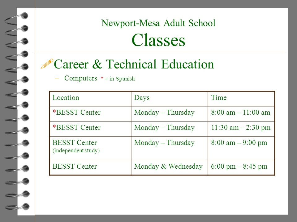 Newport-Mesa Adult School Classes !Career & Technical Education –Computers * = in Spanish LocationDaysTime *BESST CenterMonday – Thursday8:00 am – 11:00 am *BESST CenterMonday – Thursday11:30 am – 2:30 pm BESST Center (independent study) Monday – Thursday8:00 am – 9:00 pm BESST CenterMonday & Wednesday6:00 pm – 8:45 pm
