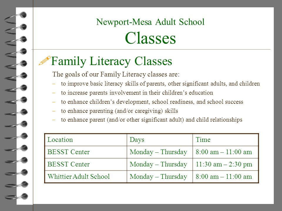 Newport-Mesa Adult School Classes !Family Literacy Classes The goals of our Family Literacy classes are: –to improve basic literacy skills of parents, other significant adults, and children –to increase parents involvement in their childrens education –to enhance childrens development, school readiness, and school success –to enhance parenting (and/or caregiving) skills –to enhance parent (and/or other significant adult) and child relationships LocationDaysTime BESST CenterMonday – Thursday8:00 am – 11:00 am BESST CenterMonday – Thursday11:30 am – 2:30 pm Whittier Adult SchoolMonday – Thursday8:00 am – 11:00 am