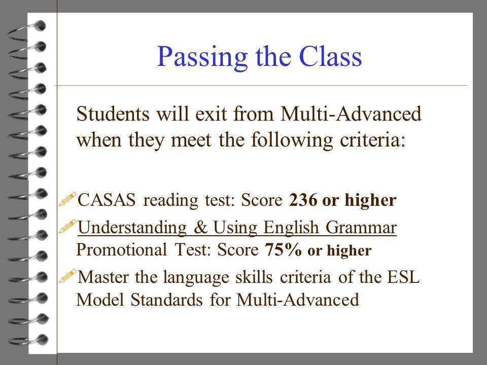 Passing the Class Students will exit from Multi-Advanced when they meet the following criteria: !CASAS reading test: Score 236 or higher !Understandin