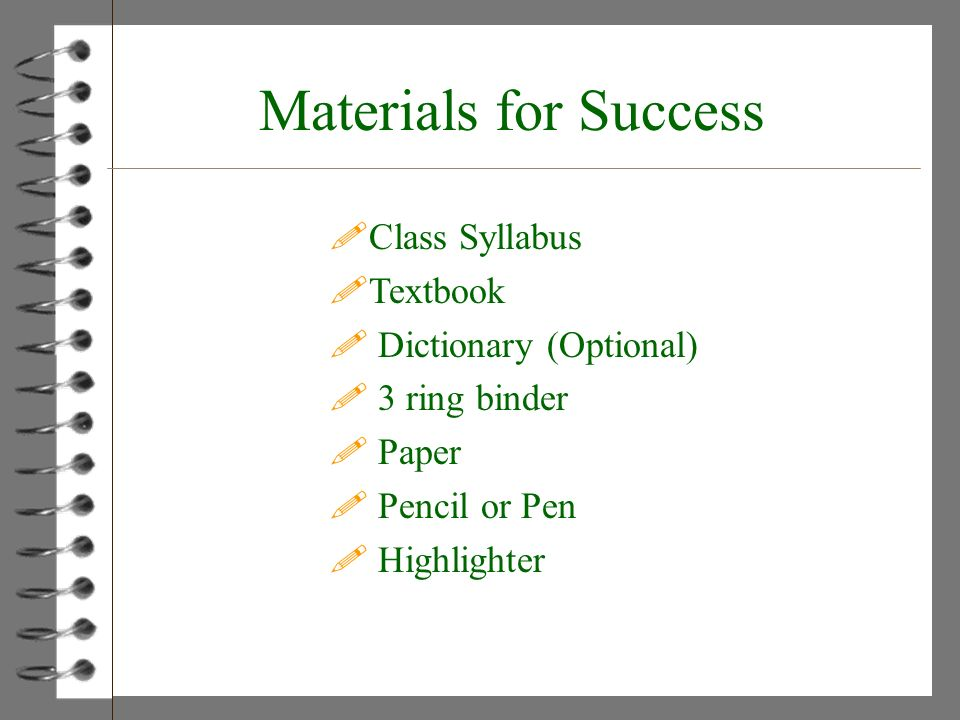 Materials for Success !Class Syllabus !Textbook ! Dictionary (Optional) ! 3 ring binder ! Paper ! Pencil or Pen ! Highlighter