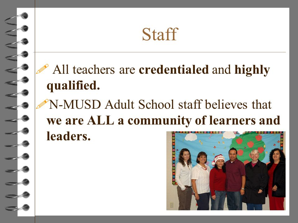 Staff ! All teachers are credentialed and highly qualified. !N-MUSD Adult School staff believes that we are ALL a community of learners and leaders.