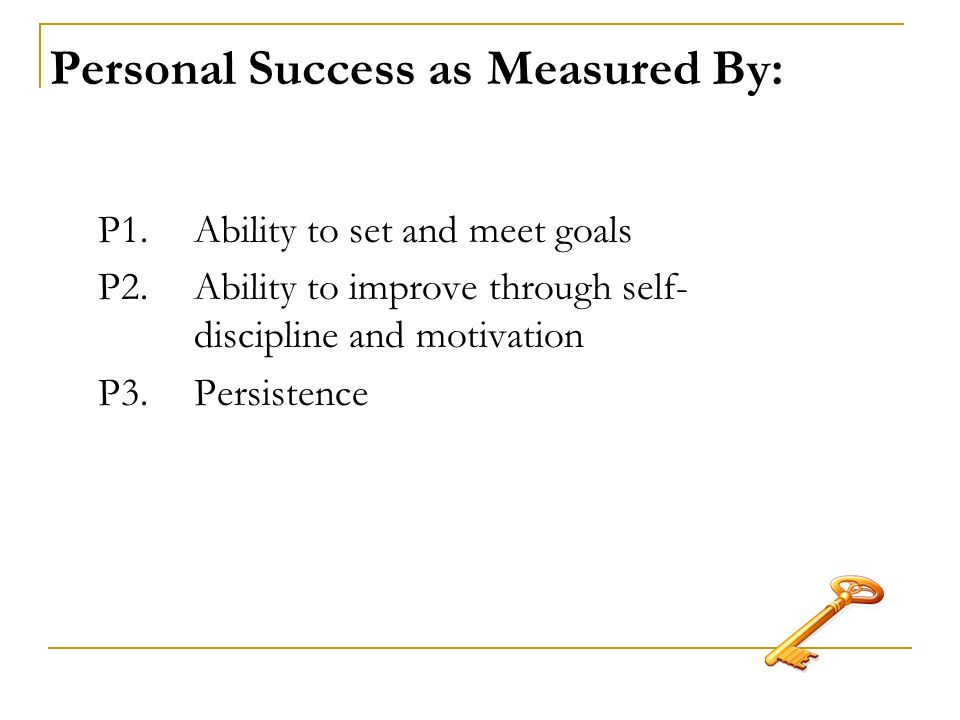 Personal Success as Measured By: P1. Ability to set and meet goals P2.