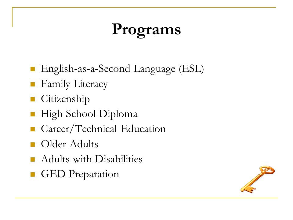 Programs English-as-a-Second Language (ESL) Family Literacy Citizenship High School Diploma Career/Technical Education Older Adults Adults with Disabilities GED Preparation