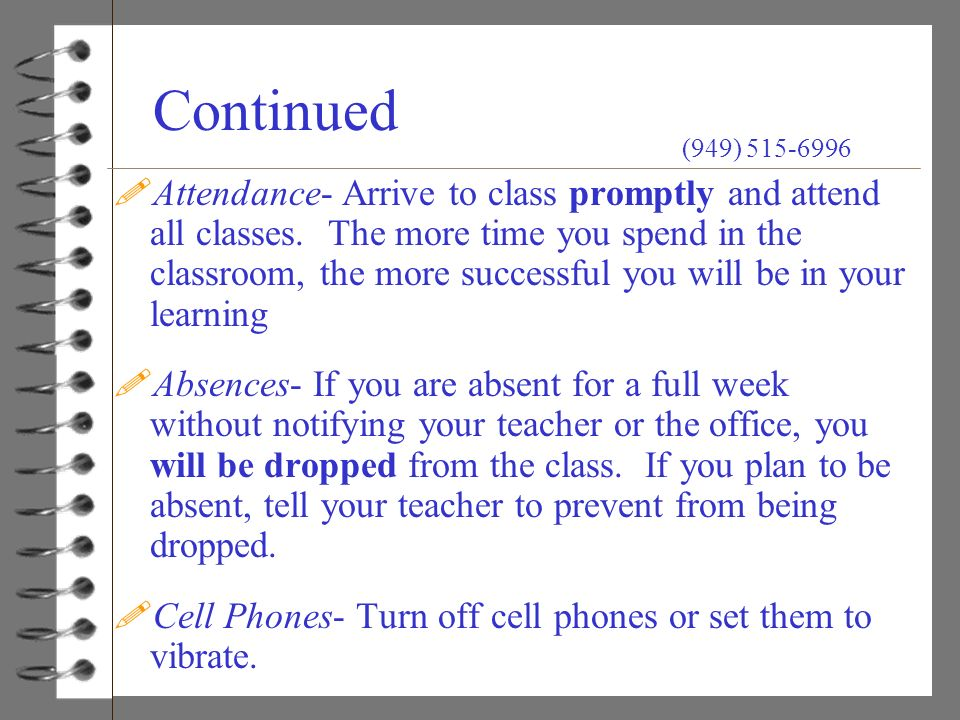 Continued !Attendance- Arrive to class promptly and attend all classes. The more time you spend in the classroom, the more successful you will be in y
