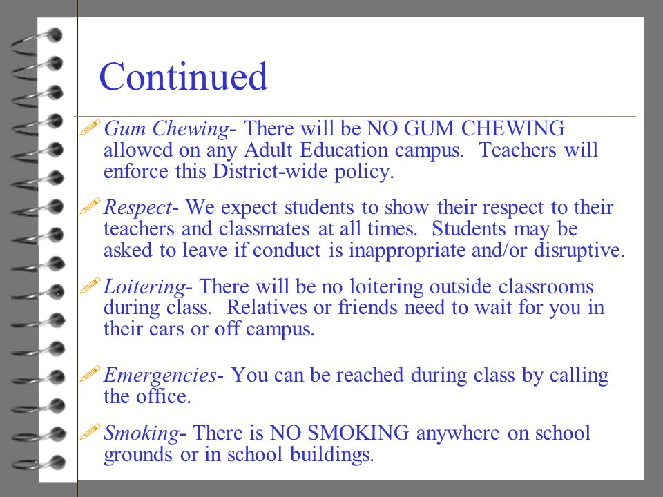 Continued !Gum Chewing- There will be NO GUM CHEWING allowed on any Adult Education campus. Teachers will enforce this District-wide policy. !Respect-