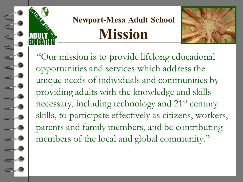 Newport-Mesa Adult School Mission Our mission is to provide lifelong educational opportunities and services which address the unique needs of individuals and communities by providing adults with the knowledge and skills necessary, including technology and 21 st century skills, to participate effectively as citizens, workers, parents and family members, and be contributing members of the local and global community.