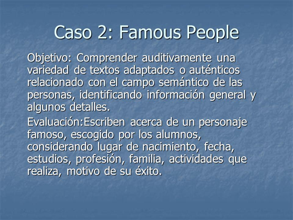 Caso 2: Famous People Objetivo: Comprender auditivamente una variedad de textos adaptados o auténticos relacionado con el campo semántico de las personas, identificando información general y algunos detalles.