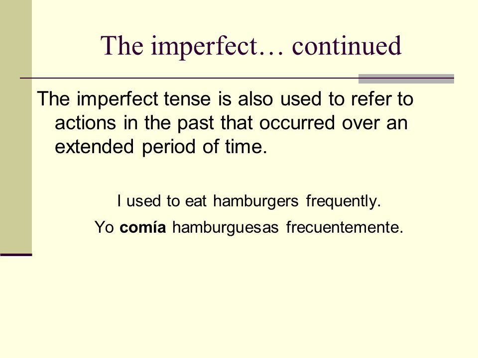 The imperfect… continued The imperfect tense is also used to refer to actions in the past that occurred over an extended period of time. I used to eat
