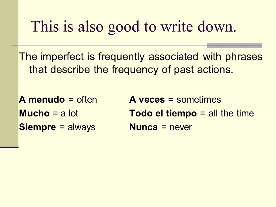 This is also good to write down. The imperfect is frequently associated with phrases that describe the frequency of past actions. A menudo = oftenA ve
