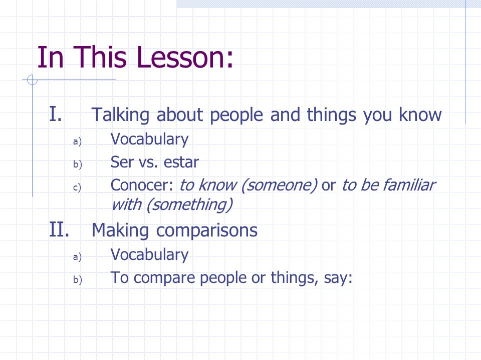 In This Lesson: I. Talking about people and things you know a) Vocabulary b) Ser vs. estar c) Conocer: to know (someone) or to be familiar with (somet