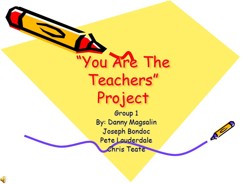 You Are The Teachers Project Group 1 By: Danny Magsalin Joseph Bondoc Pete Lauderdale Chris Teate