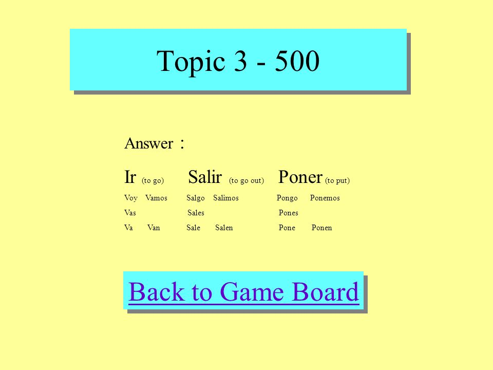 Topic 3 - 500 Check Your Answer Question : Conjugate and define IR (not the ending), Salir, Poner