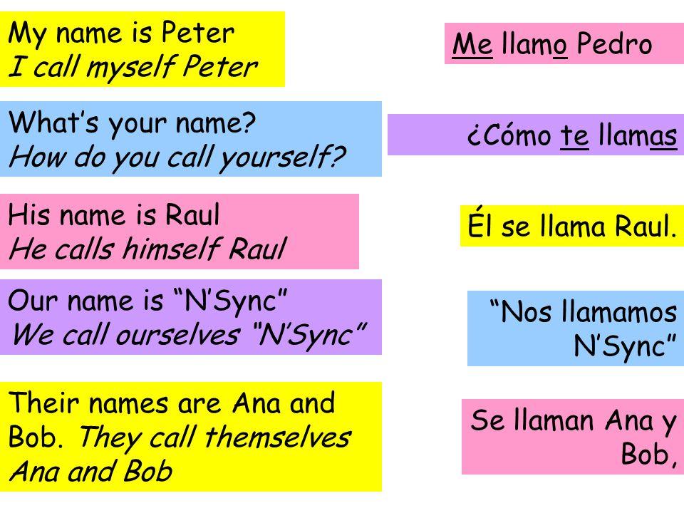 My name is Peter I call myself Peter Me llamo Pedro Whats your name? How do you call yourself? ¿Cómo te llamas Él se llama Raul. His name is Raul He c