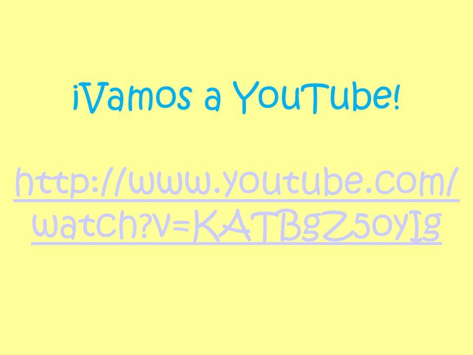 ¡Vamos a YouTube! http://www.youtube.com/ watch?v=KATBgZ5oyIg