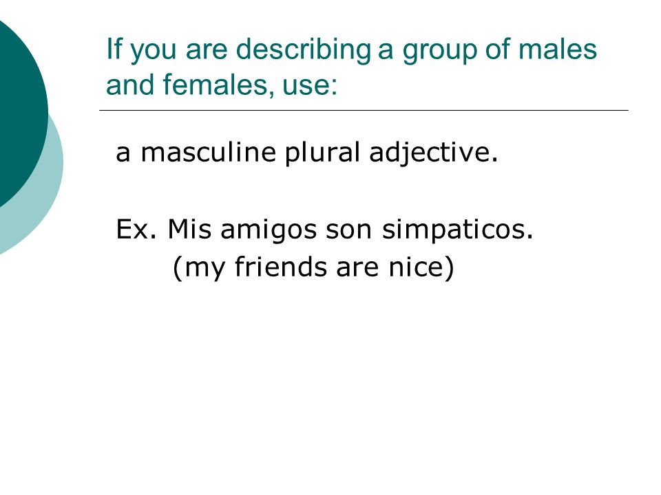 If you are describing a group of males and females, use: a masculine plural adjective. Ex. Mis amigos son simpaticos. (my friends are nice)