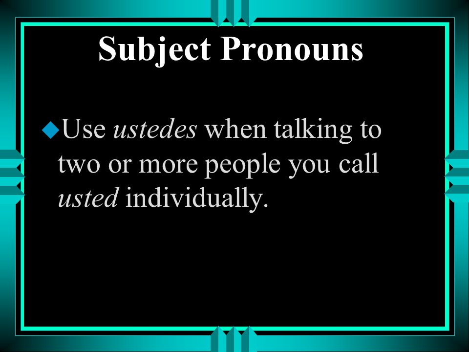 Subject Pronouns u In Latin America, use ustedes when speaking to two or more people, regardless of age. Ustedes is usually written as Uds.