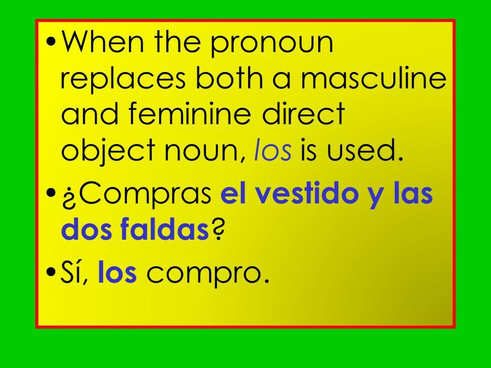 When the pronoun replaces both a masculine and feminine direct object noun, los is used. ¿Compras el vestido y las dos faldas ? Sí, los compro.