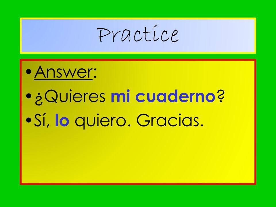 Answer: ¿Quieres mi cuaderno ? Sí, lo quiero. Gracias. Practice