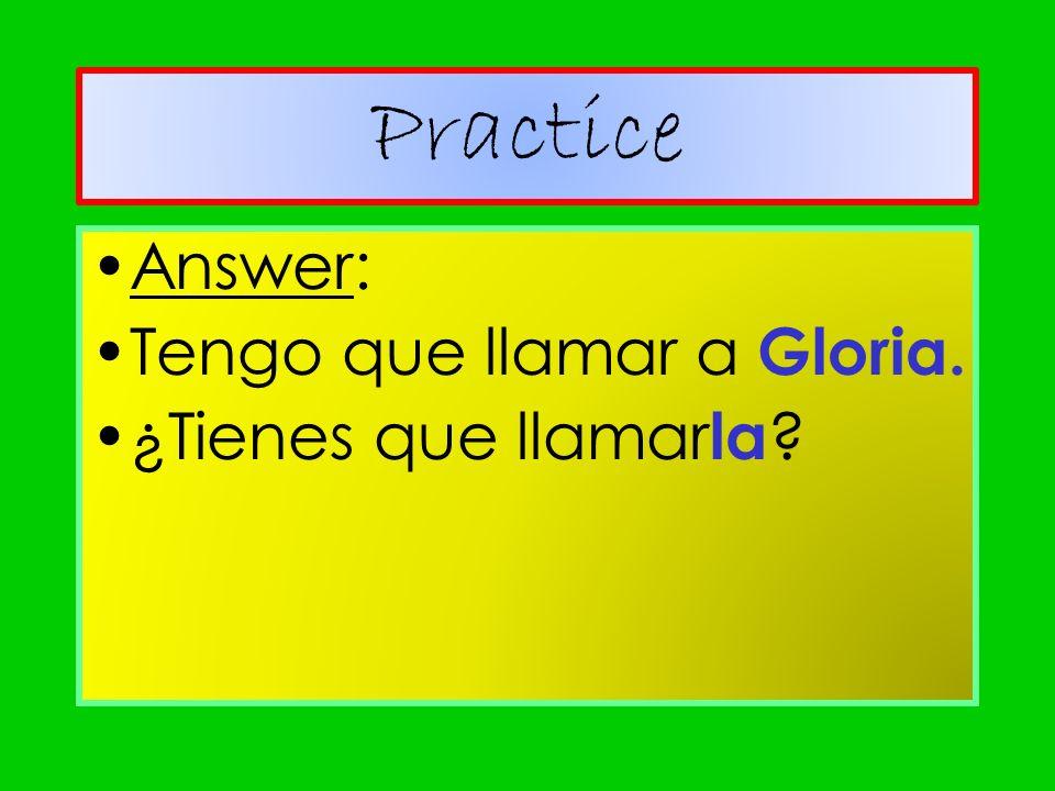 Answer: Tengo que llamar a Gloria. ¿Tienes que llamar la ? Practice
