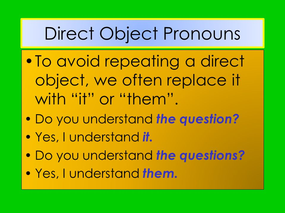 Direct Object Pronouns To avoid repeating a direct object, we often replace it with it or them. Do you understand the question? Yes, I understand it.