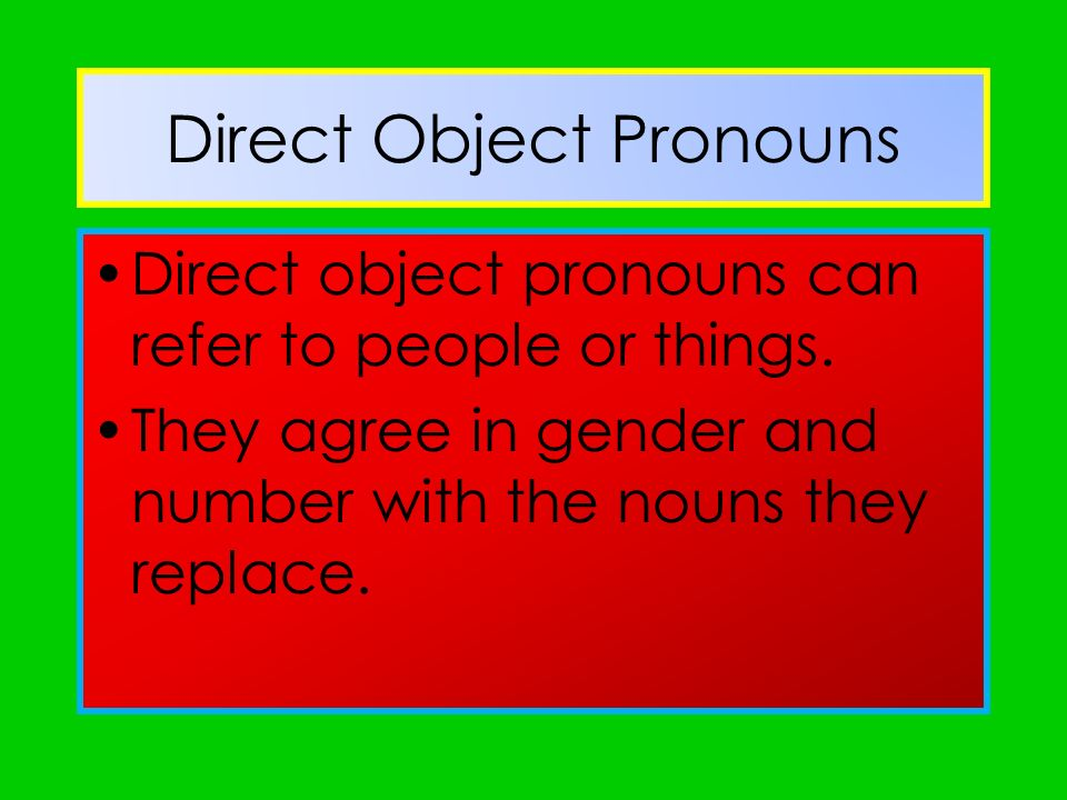 Direct Object Pronouns Direct object pronouns can refer to people or things. They agree in gender and number with the nouns they replace.
