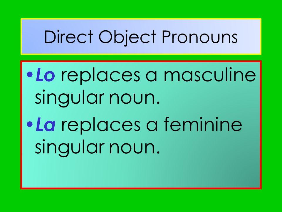 Direct Object Pronouns Lo replaces a masculine singular noun. La replaces a feminine singular noun.