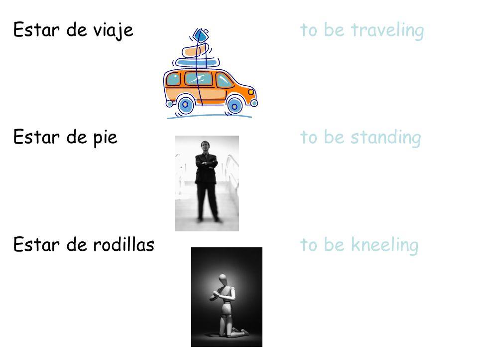 Estar de viajeto be traveling Estar de pieto be standing Estar de rodillasto be kneeling