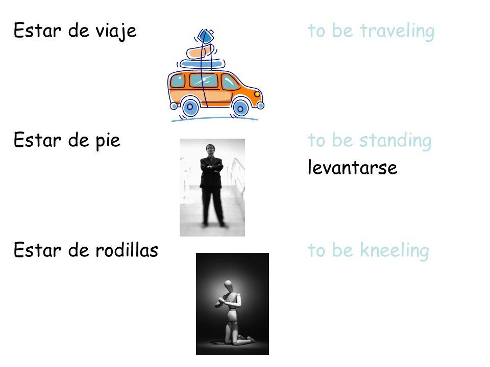 Estar de viajeto be traveling Estar de pieto be standing levantarse Estar de rodillasto be kneeling