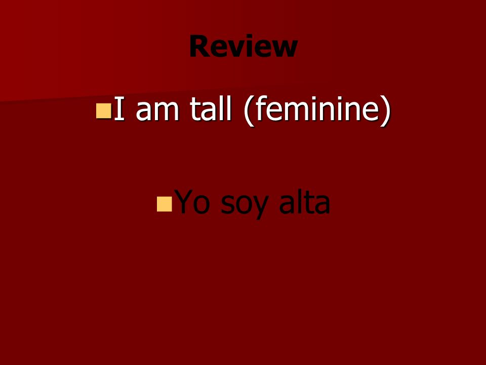 Review I am tall (feminine) I am tall (feminine) Yo soy alta