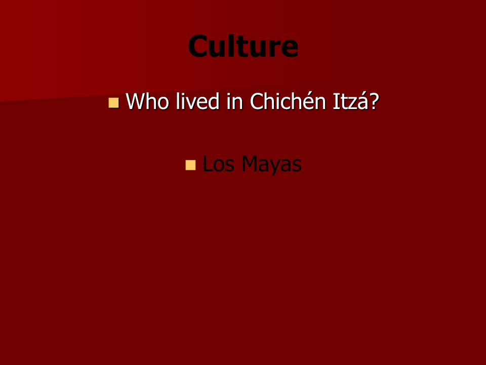 Culture Who lived in Chichén Itzá Who lived in Chichén Itzá Los Mayas