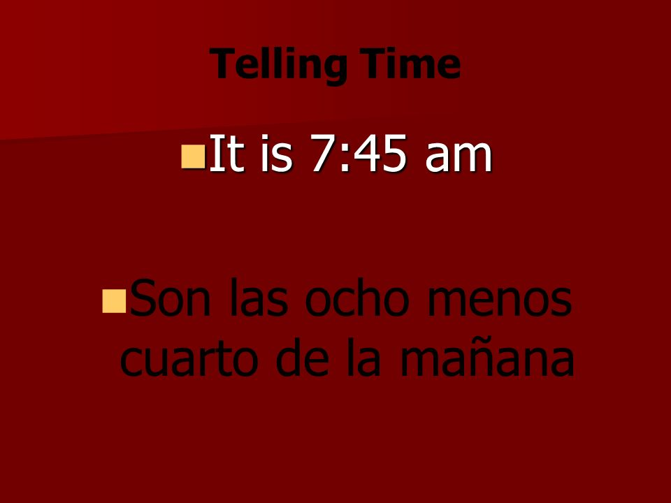 Telling Time It is 7:45 am It is 7:45 am Son las ocho menos cuarto de la mañana