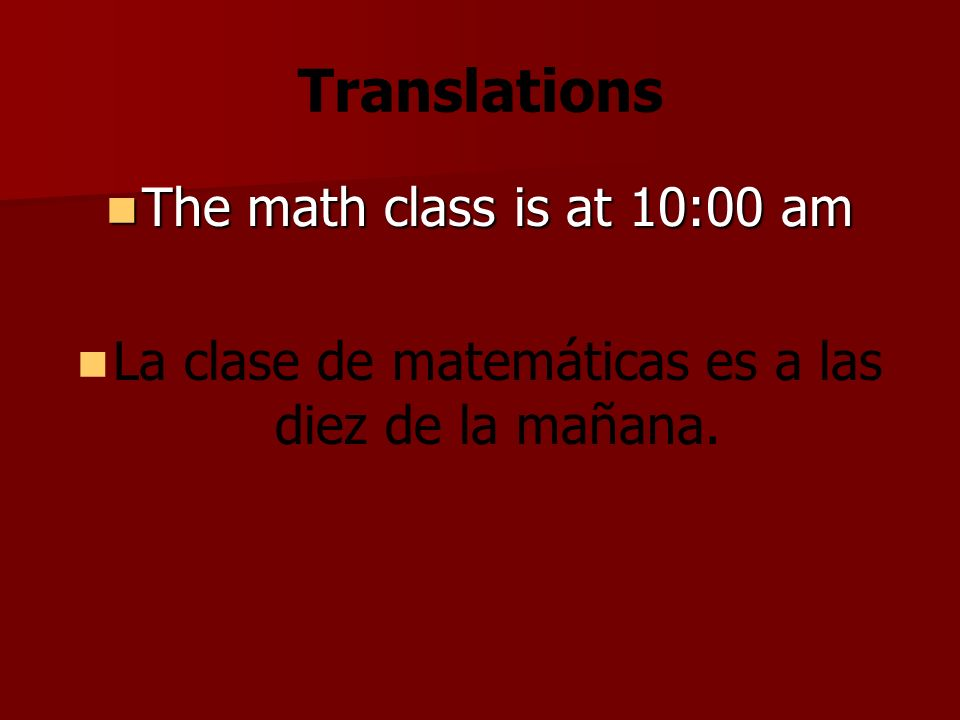 Translations The math class is at 10:00 am The math class is at 10:00 am La clase de matemáticas es a las diez de la mañana.