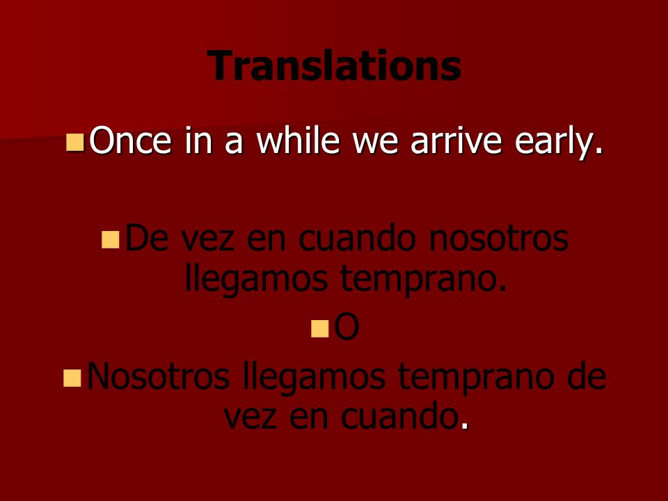 Translations Once in a while we arrive early. Once in a while we arrive early.