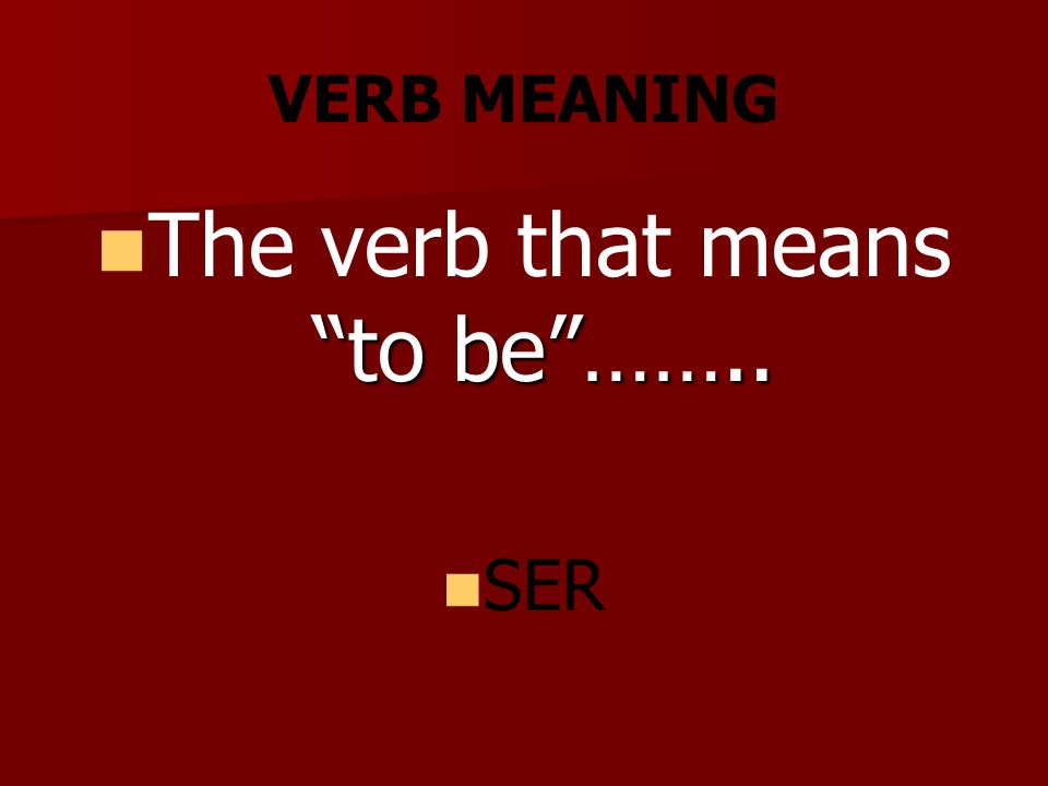 VERB MEANING to be…….. The verb that means to be…….. SER