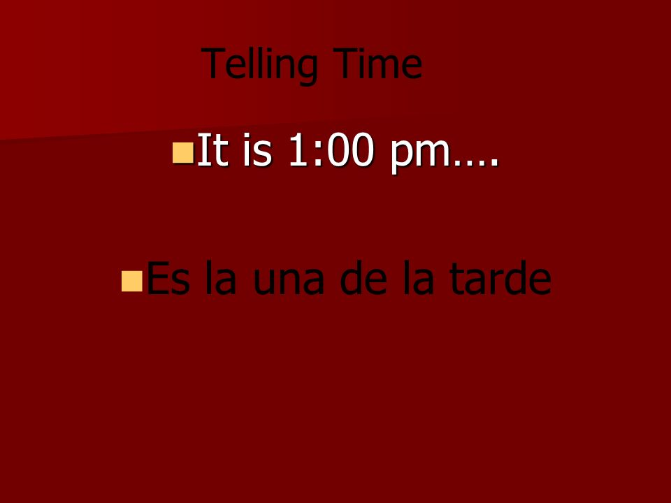 Telling Time It is 1:00 pm…. It is 1:00 pm…. Es la una de la tarde