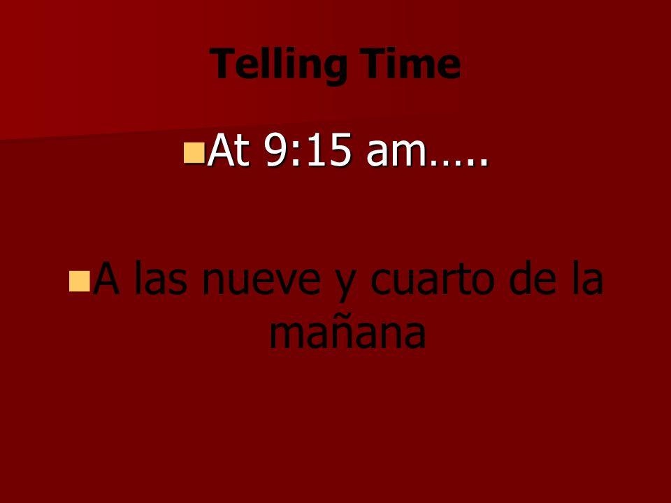 Telling Time At 9:15 am….. At 9:15 am….. A las nueve y cuarto de la mañana