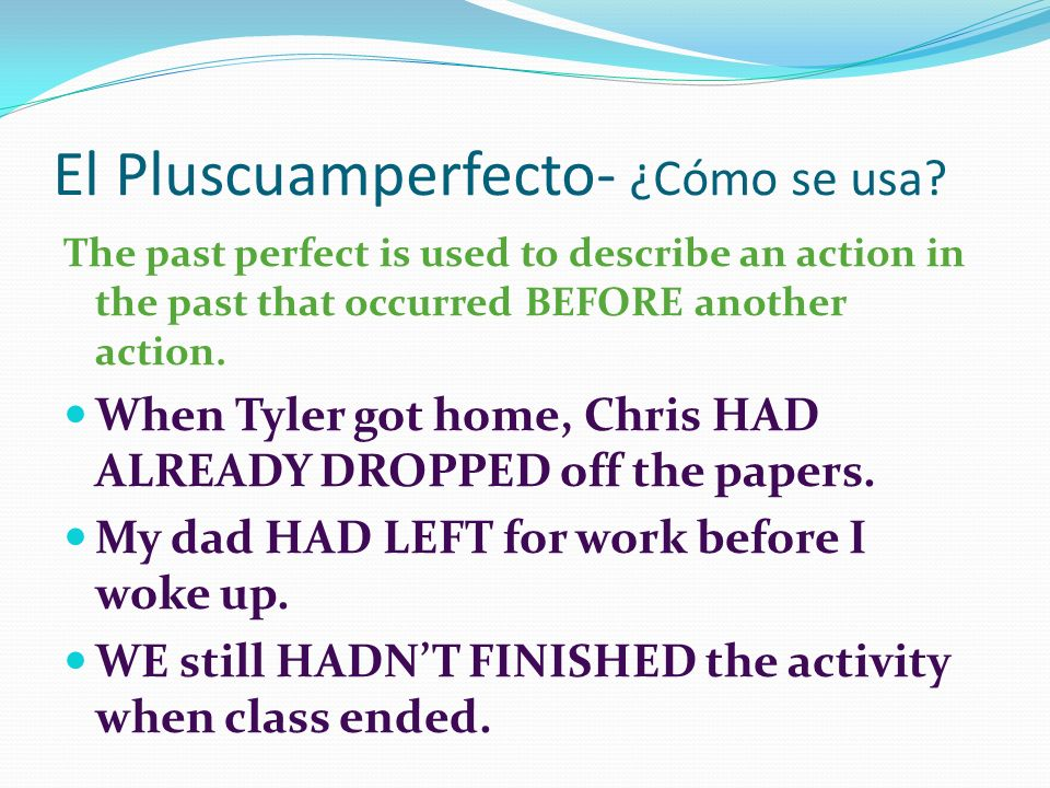 El Pluscuamperfecto- ¿Cómo se usa? The past perfect is used to describe an action in the past that occurred BEFORE another action. When Tyler got home
